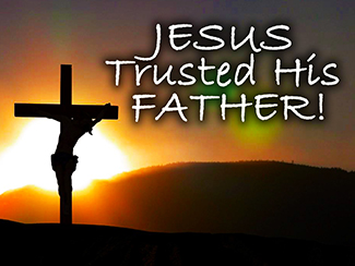 Jesus Trusted His Father!